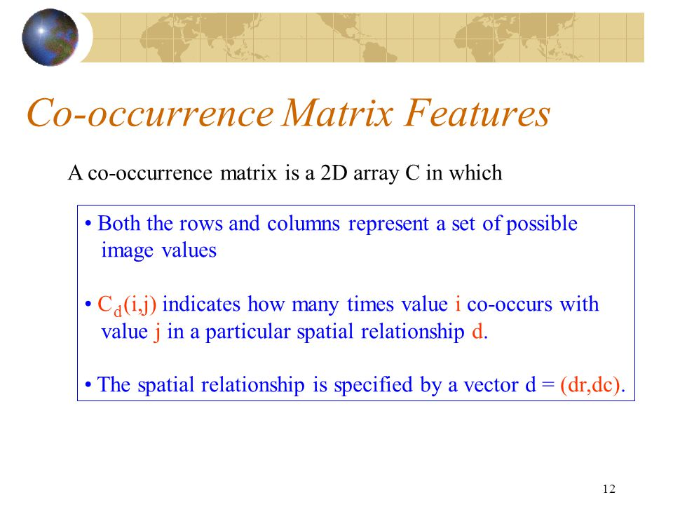 12 Co-occurrence Matrix Features A co-occurrence matrix is a 2D array C in which Both the rows and columns represent a set of possible image values C (i,j) indicates how many times value i co-occurs with value j in a particular spatial relationship d.
