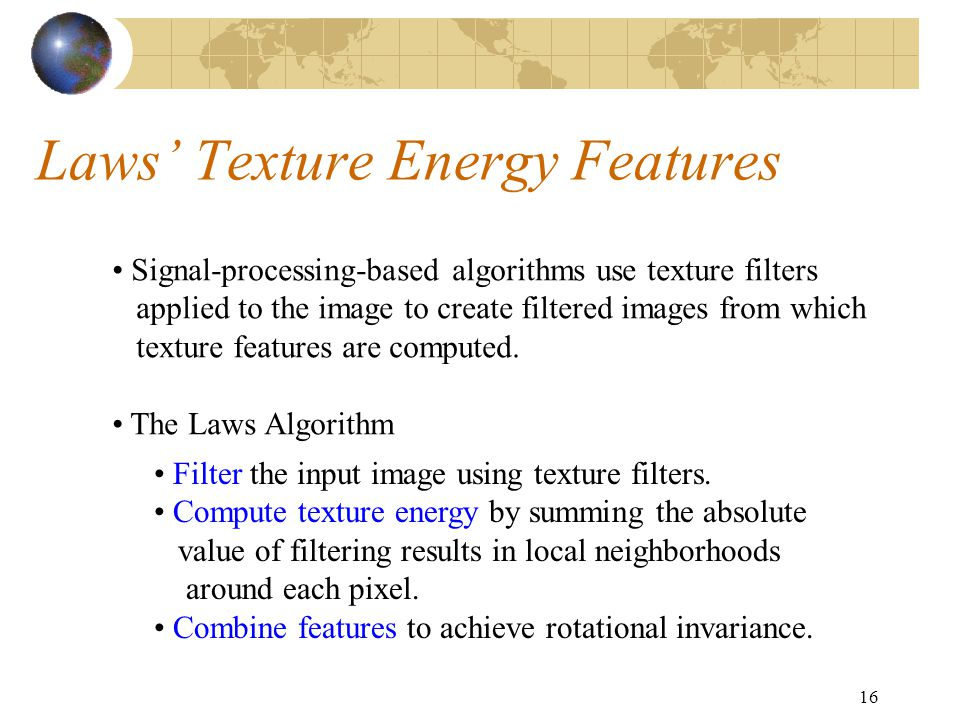 16 Laws' Texture Energy Features Signal-processing-based algorithms use texture filters applied to the image to create filtered images from which texture features are computed.