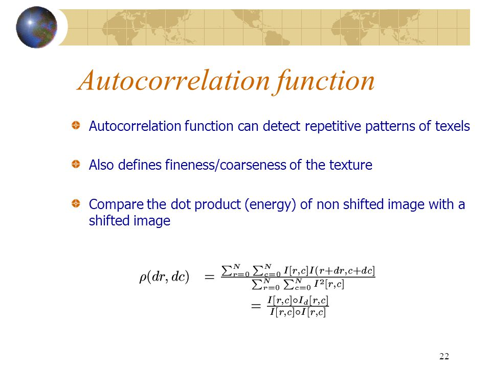 22 Autocorrelation function Autocorrelation function can detect repetitive patterns of texels Also defines fineness/coarseness of the texture Compare the dot product (energy) of non shifted image with a shifted image
