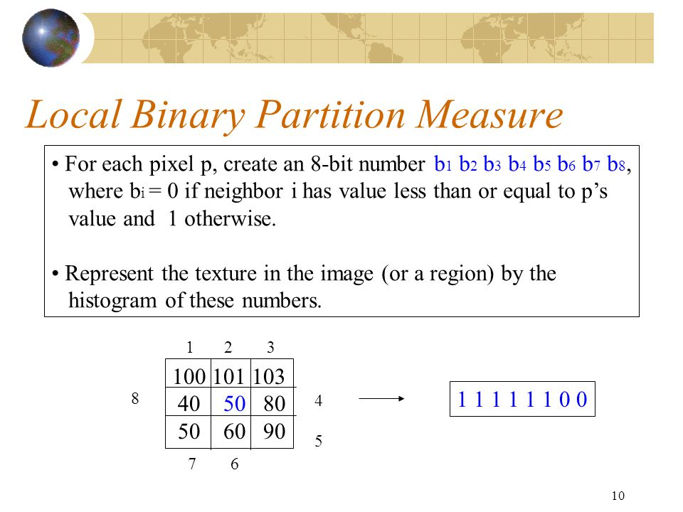10 Local Binary Partition Measure 100 101 103 40 50 80 50 60 90 For each pixel p, create an 8-bit number b 1 b 2 b 3 b 4 b 5 b 6 b 7 b 8, where b i = 0 if neighbor i has value less than or equal to p's value and 1 otherwise.