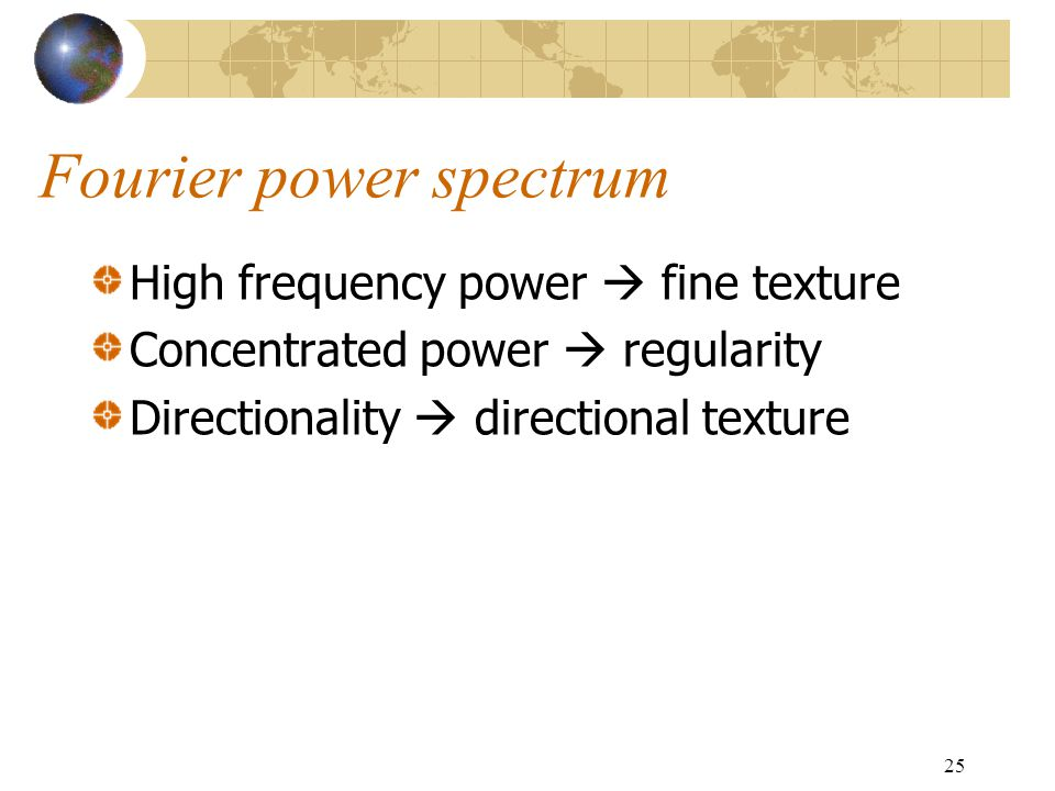 25 Fourier power spectrum High frequency power  fine texture Concentrated power  regularity Directionality  directional texture