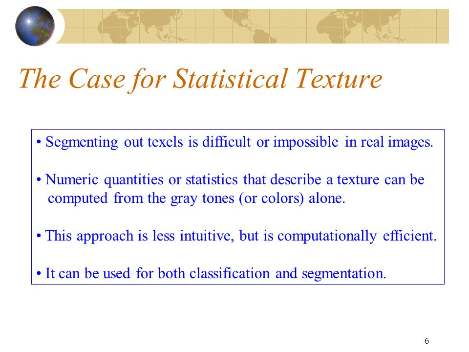 6 The Case for Statistical Texture Segmenting out texels is difficult or impossible in real images.