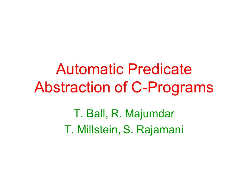 Automatic Predicate Abstraction of C-Programs T. Ball, R. Majumdar T. Millstein, S. Rajamani
