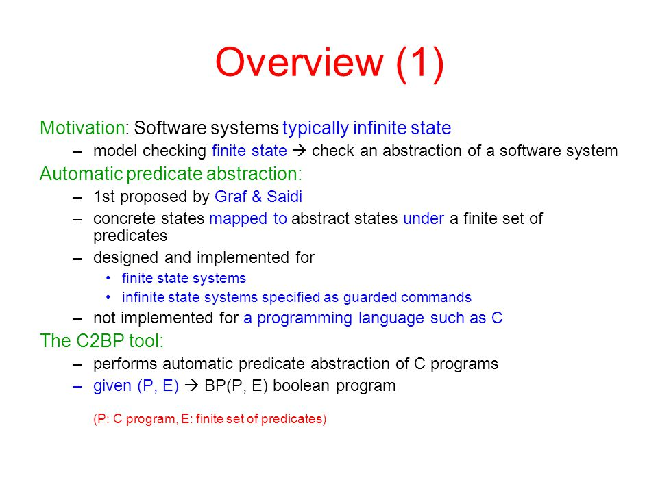 Overview (2) Boolean program BP(P, E): a C program with bool as single type –plus some additional constructs –same control structure as P –contains only |E| boolean variables, one for each predicate in E –e.g.