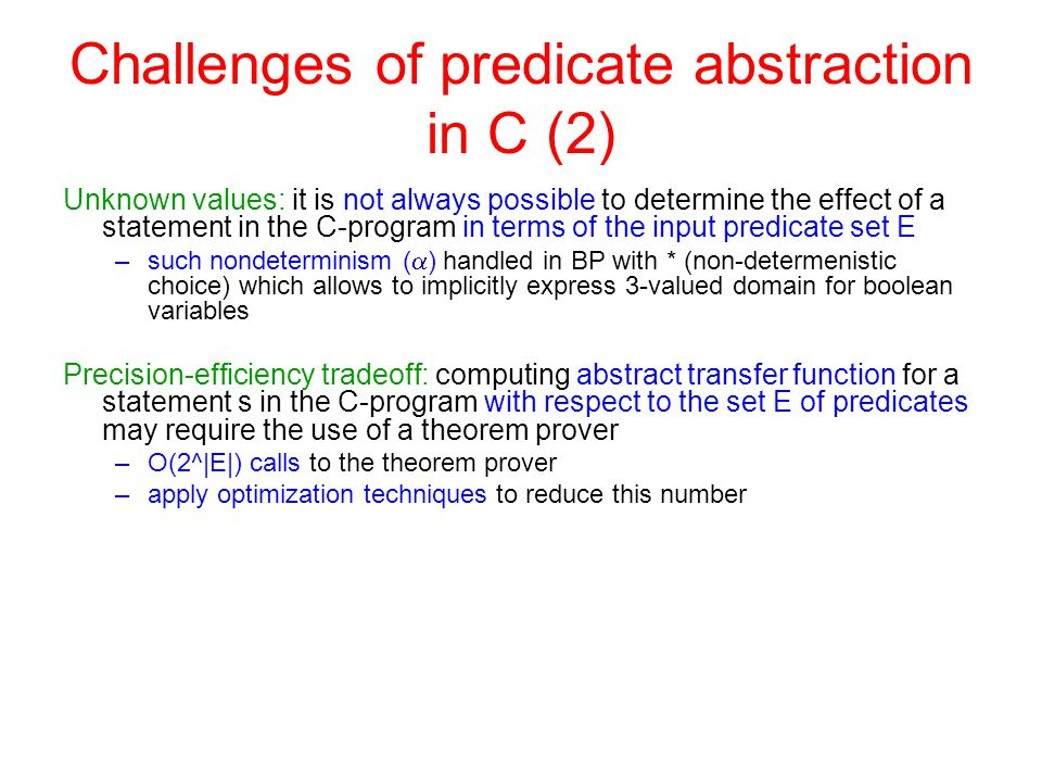 Challenges of predicate abstraction in C (2) Unknown values: it is not always possible to determine the effect of a statement in the C-program in terms of the input predicate set E –such nondeterminism (  ) handled in BP with * (non-determenistic choice) which allows to implicitly express 3-valued domain for boolean variables Precision-efficiency tradeoff: computing abstract transfer function for a statement s in the C-program with respect to the set E of predicates may require the use of a theorem prover –O(2^|E|) calls to the theorem prover –apply optimization techniques to reduce this number