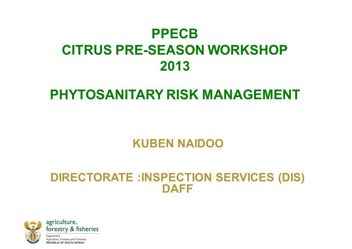 PPECB CITRUS PRE-SEASON WORKSHOP 2013 PHYTOSANITARY RISK MANAGEMENT KUBEN NAIDOO DIRECTORATE :INSPECTION SERVICES (DIS) DAFF