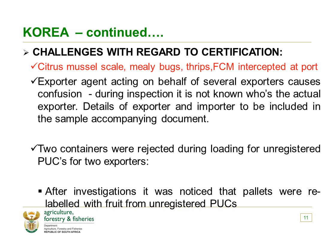KOREA – continued….  CHALLENGES WITH REGARD TO CERTIFICATION: Citrus mussel scale, mealy bugs, thrips,FCM intercepted at port Exporter agent acting o