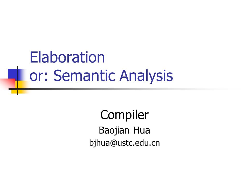 Elaboration or: Semantic Analysis Compiler Baojian Hua bjhua@ustc.edu.cn