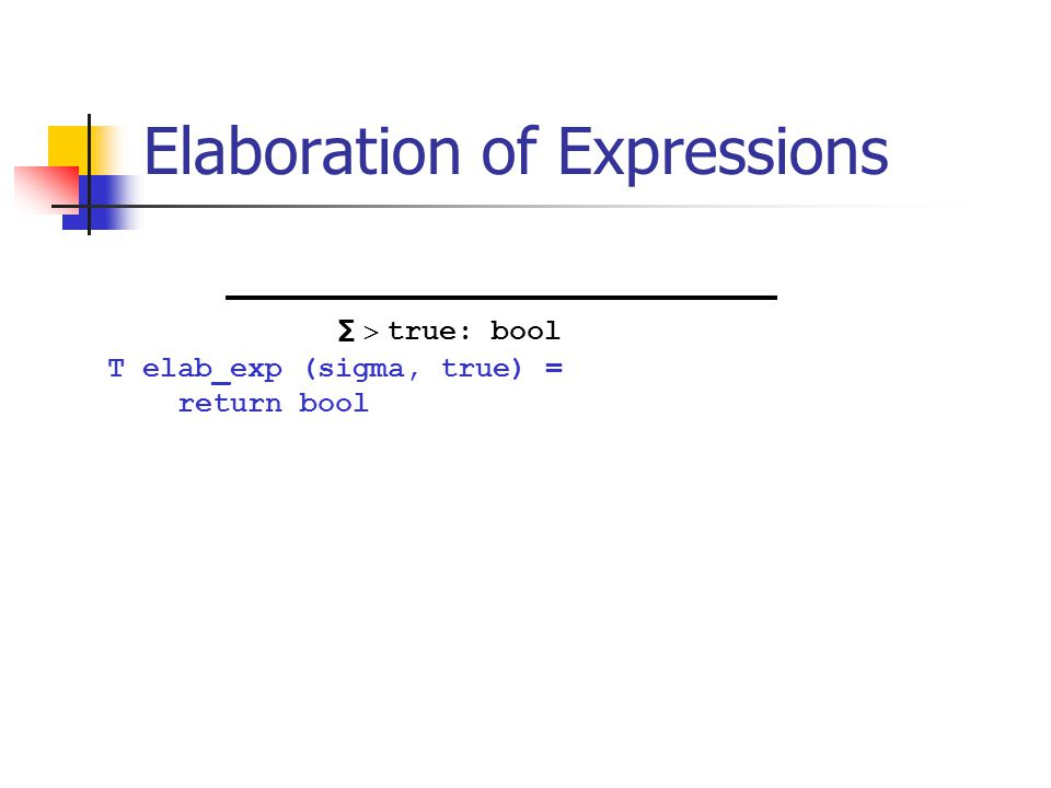 Elaboration of Expressions T elab_exp (sigma, true) = return bool ∑  true: bool