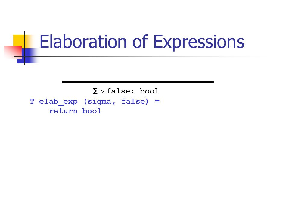 Elaboration of Expressions T elab_exp (sigma, false) = return bool ∑  false: bool