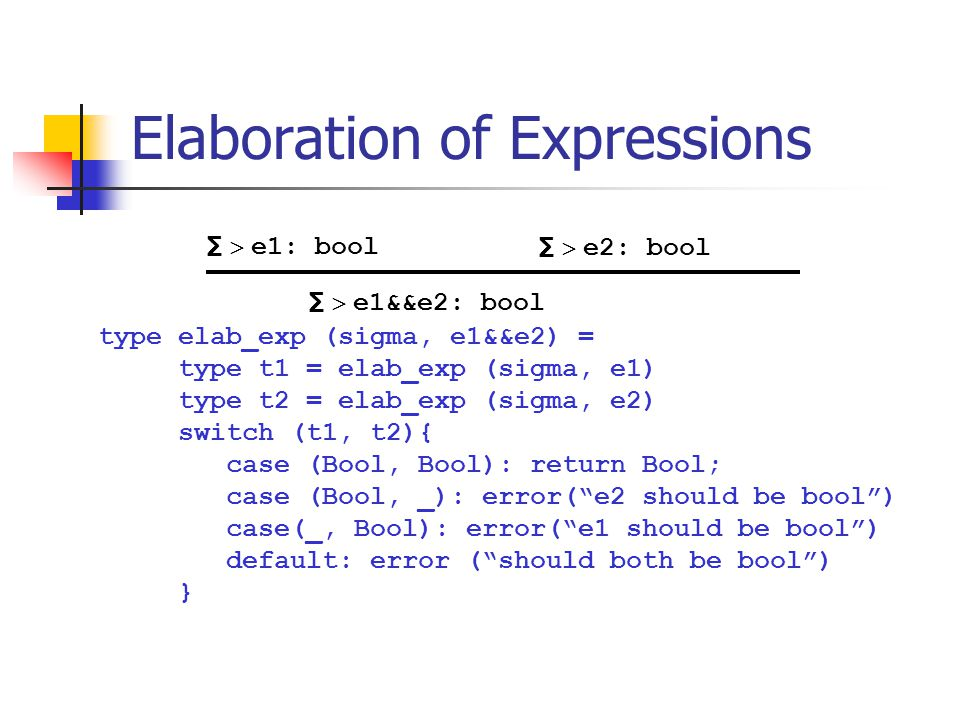 Elaboration of Expressions type elab_exp (sigma, e1&&e2) = type t1 = elab_exp (sigma, e1) type t2 = elab_exp (sigma, e2) switch (t1, t2){ case (Bool,