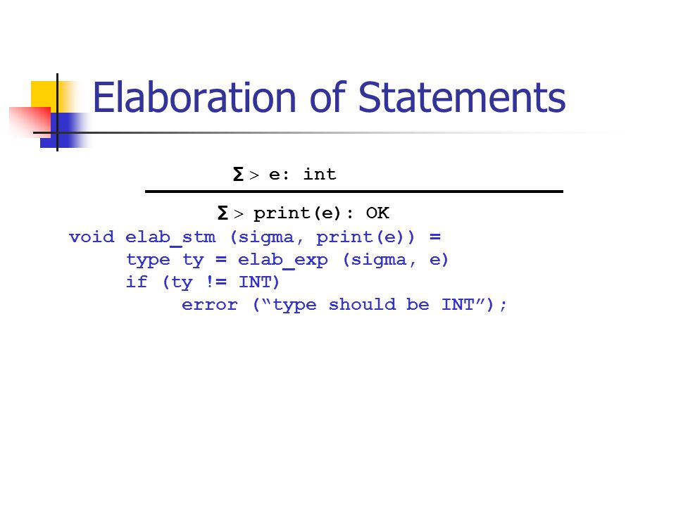 "Elaboration of Statements void elab_stm (sigma, print(e)) = type ty = elab_exp (sigma, e) if (ty != INT) error (""type should be INT""); ∑  e: int ∑ "