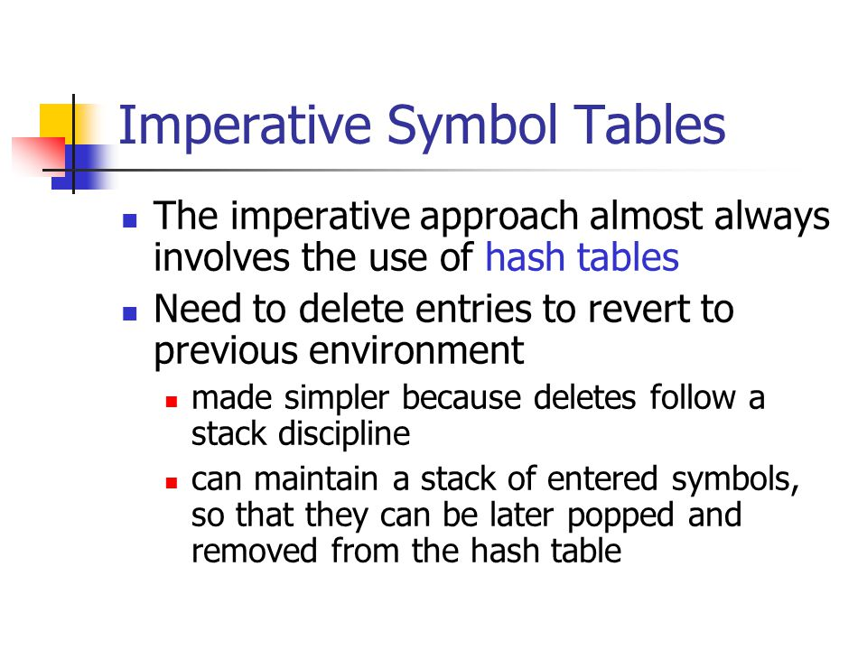Imperative Symbol Tables The imperative approach almost always involves the use of hash tables Need to delete entries to revert to previous environmen