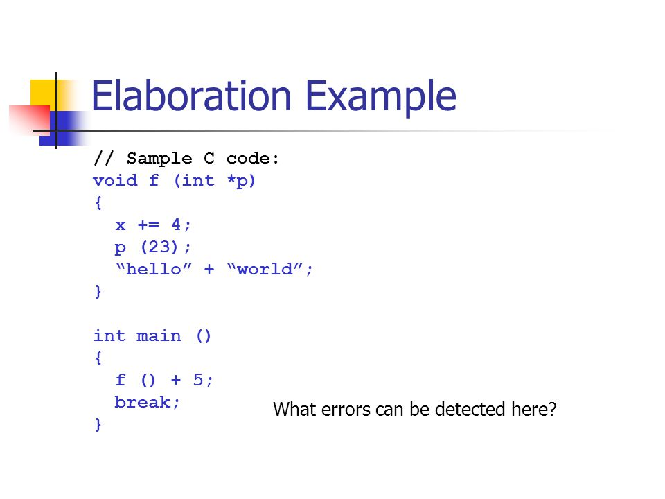 "Elaboration Example // Sample C code: void f (int *p) { x += 4; p (23); ""hello"" + ""world""; } int main () { f () + 5; break; } What errors can be detec"
