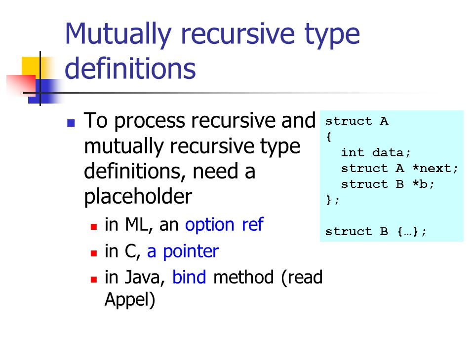 Mutually recursive type definitions To process recursive and mutually recursive type definitions, need a placeholder in ML, an option ref in C, a poin