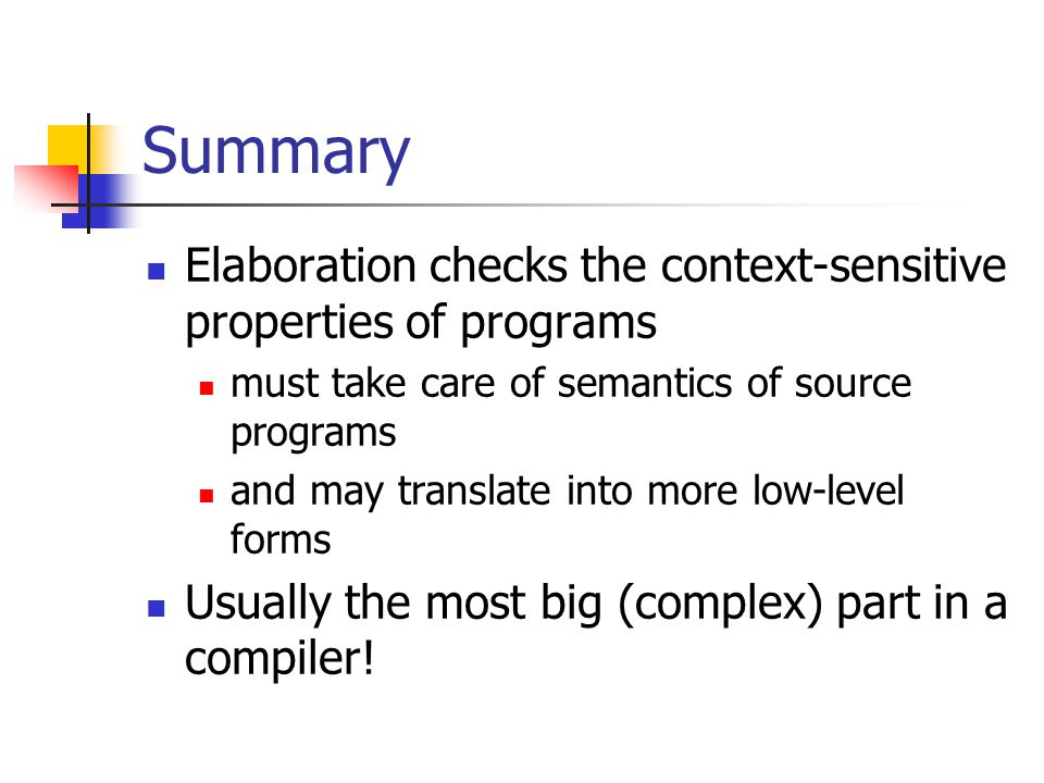 Summary Elaboration checks the context-sensitive properties of programs must take care of semantics of source programs and may translate into more low