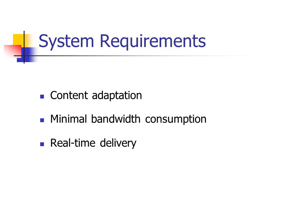 System Requirements Content adaptation Minimal bandwidth consumption Real-time delivery