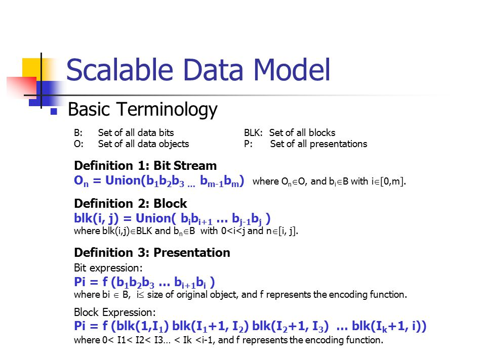 Scalable Data Model Basic Terminology B:Set of all data bitsBLK: Set of all blocks O:Set of all data objectsP: Set of all presentations Definition 1: Bit Stream O n = Union(b 1 b 2 b 3 … b m-1 b m ) where O n  O, and b i  B with i  [0,m].