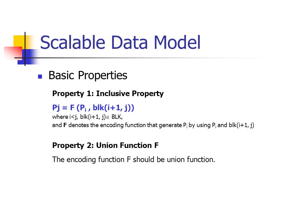Scalable Data Model Basic Properties Property 1: Inclusive Property Pj = F (P i, blk(i+1, j)) where i<j, blk(i+1, j)  BLK, and F denotes the encoding function that generate P i by using P i and blk(i+1, j) Property 2: Union Function F The encoding function F should be union function.