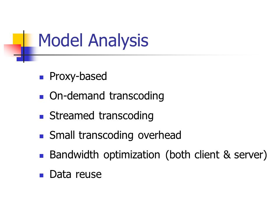 Model Analysis Proxy-based On-demand transcoding Streamed transcoding Small transcoding overhead Bandwidth optimization (both client & server) Data reuse