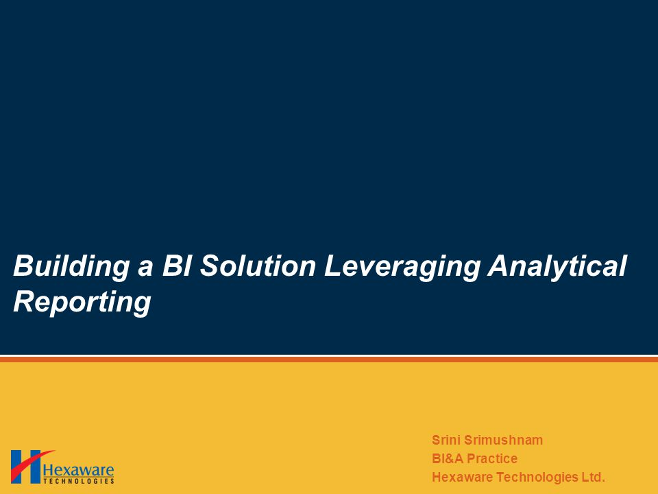 Building a BI Solution Leveraging Analytical Reporting Srini Srimushnam BI&A Practice Hexaware Technologies Ltd.