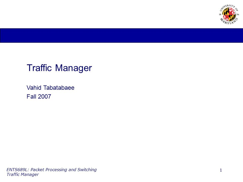 1 ENTS689L: Packet Processing and Switching Traffic Manager Traffic Manager Vahid Tabatabaee Fall 2007
