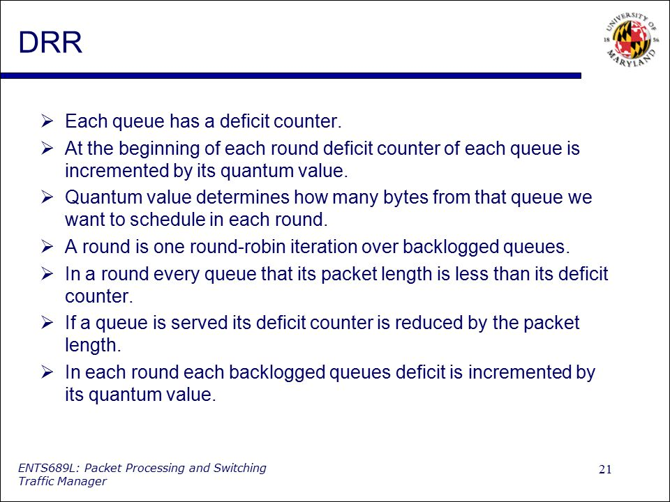 21 ENTS689L: Packet Processing and Switching Traffic Manager DRR  Each queue has a deficit counter.  At the beginning of each round deficit counter