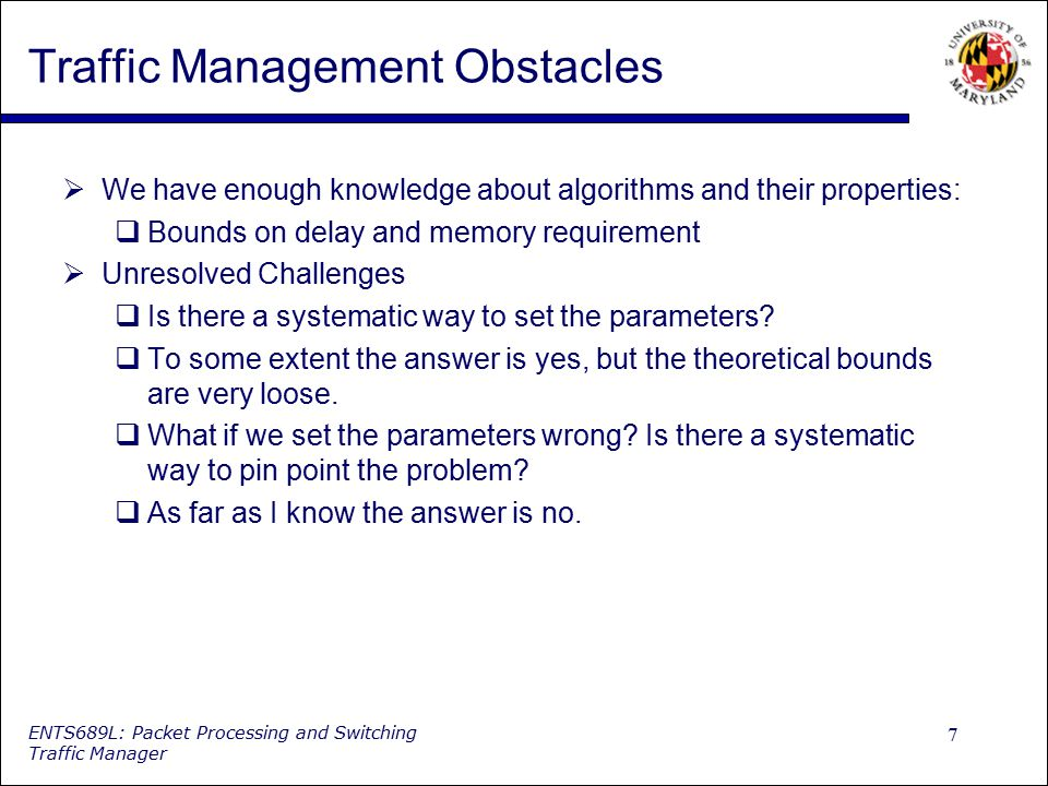 7 ENTS689L: Packet Processing and Switching Traffic Manager Traffic Management Obstacles  We have enough knowledge about algorithms and their propert