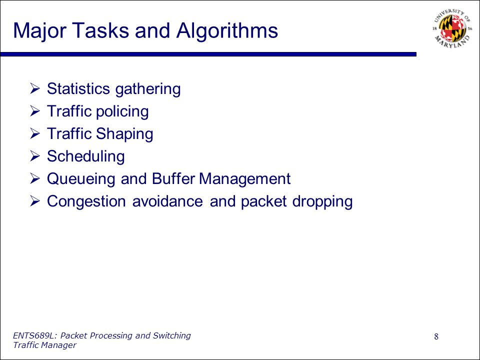 8 ENTS689L: Packet Processing and Switching Traffic Manager Major Tasks and Algorithms  Statistics gathering  Traffic policing  Traffic Shaping  S