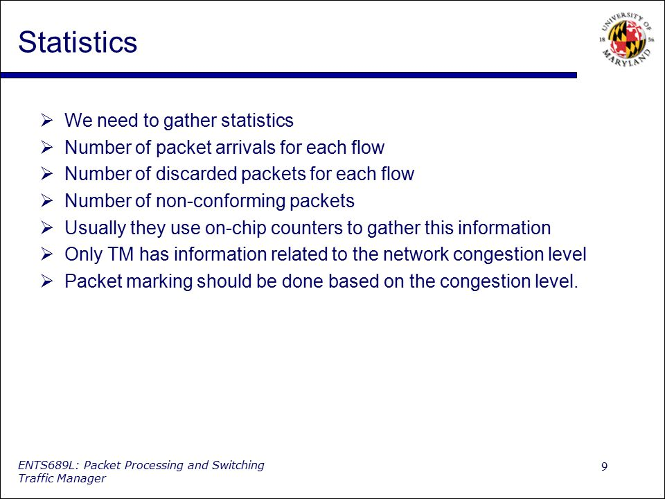 9 ENTS689L: Packet Processing and Switching Traffic Manager Statistics  We need to gather statistics  Number of packet arrivals for each flow  Numb