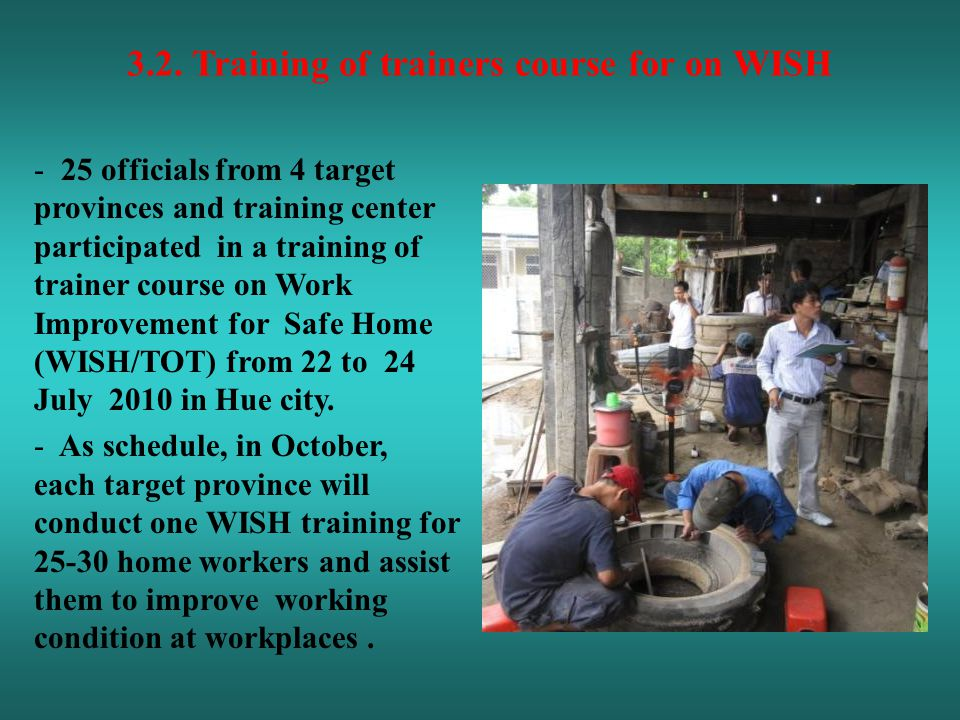 - 25 officials from 4 target provinces and training center participated in a training of trainer course on Work Improvement for Safe Home (WISH/TOT) from 22 to 24 July 2010 in Hue city.