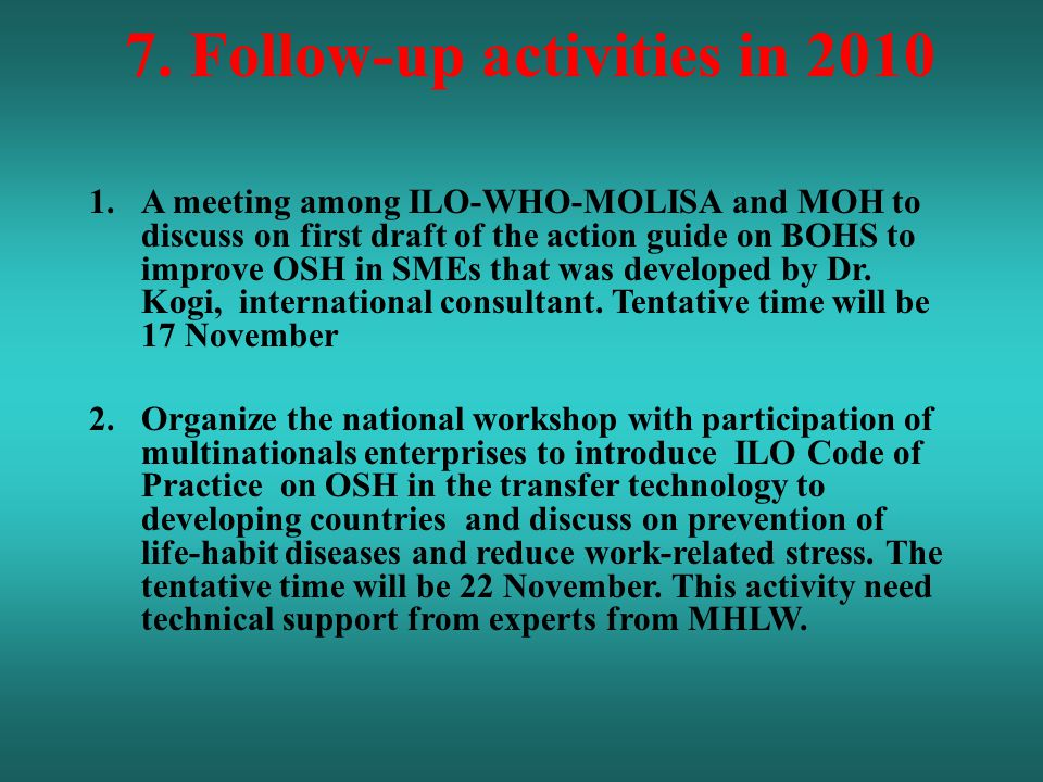 7. Follow-up activities in 2010 1.A meeting among ILO-WHO-MOLISA and MOH to discuss on first draft of the action guide on BOHS to improve OSH in SMEs