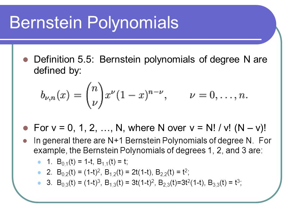 Bernstein Polynomials Definition 5.5: Bernstein polynomials of degree N are defined by: For v = 0, 1, 2, …, N, where N over v = N! / v! (N – v)! In ge