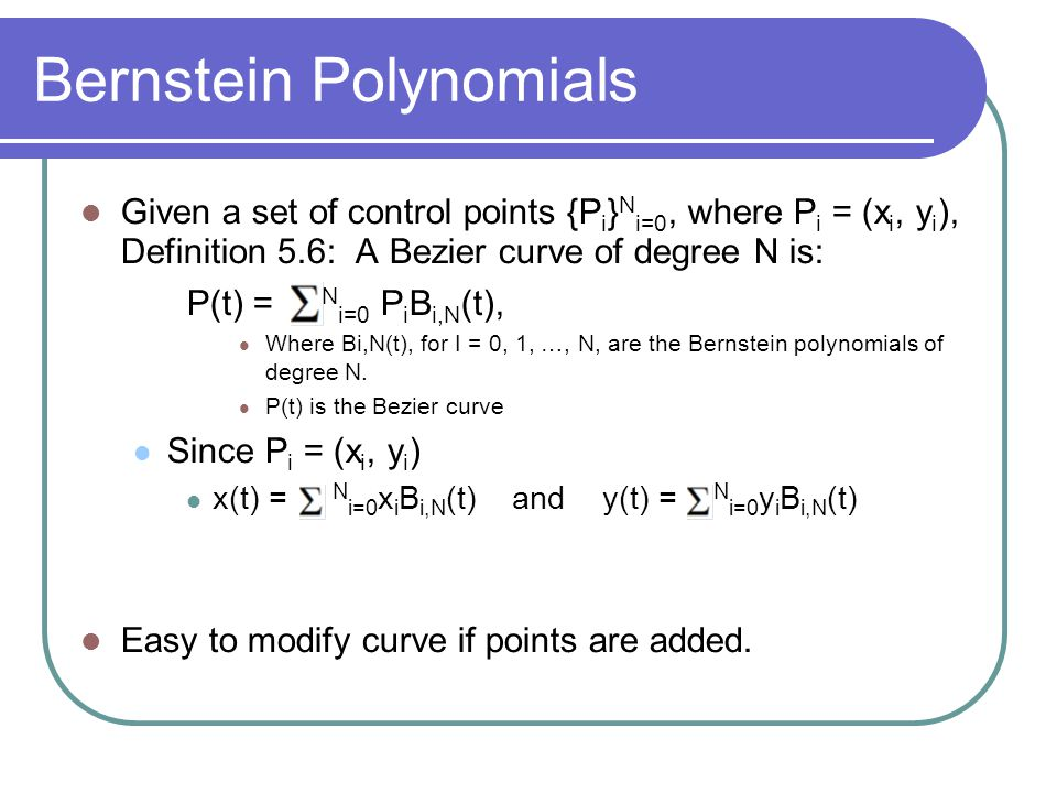 Bernstein Polynomials Given a set of control points {P i } N i=0, where P i = (x i, y i ), Definition 5.6: A Bezier curve of degree N is: P(t) = N i=0
