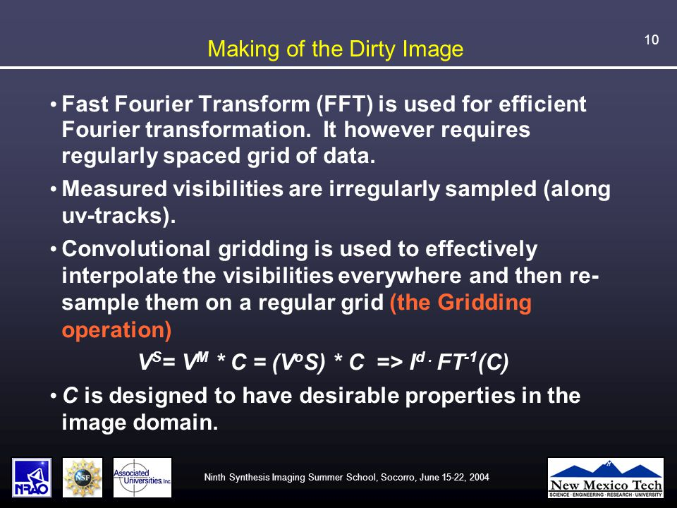 Ninth Synthesis Imaging Summer School, Socorro, June 15-22, 2004 10 Making of the Dirty Image Fast Fourier Transform (FFT) is used for efficient Fourier transformation.