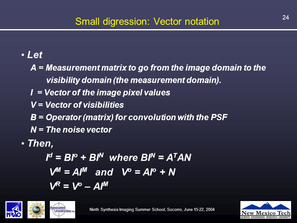 Ninth Synthesis Imaging Summer School, Socorro, June 15-22, 2004 24 Small digression: Vector notation Let A = Measurement matrix to go from the image domain to the visibility domain (the measurement domain).