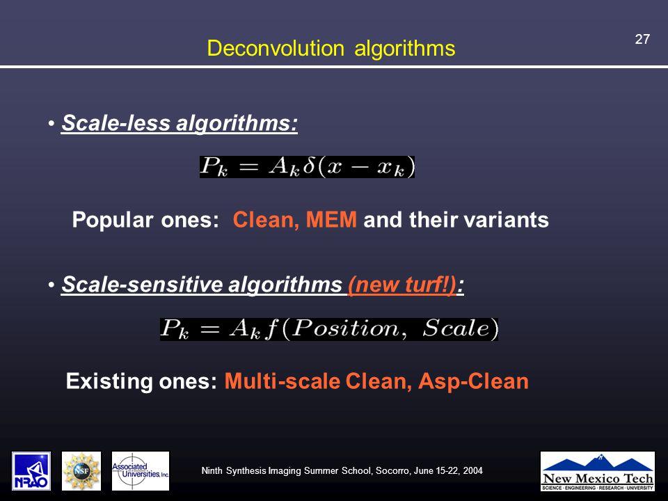 Ninth Synthesis Imaging Summer School, Socorro, June 15-22, 2004 27 Deconvolution algorithms Scale-less algorithms: Popular ones: Clean, MEM and their variants Scale-sensitive algorithms (new turf!): Existing ones: Multi-scale Clean, Asp-Clean