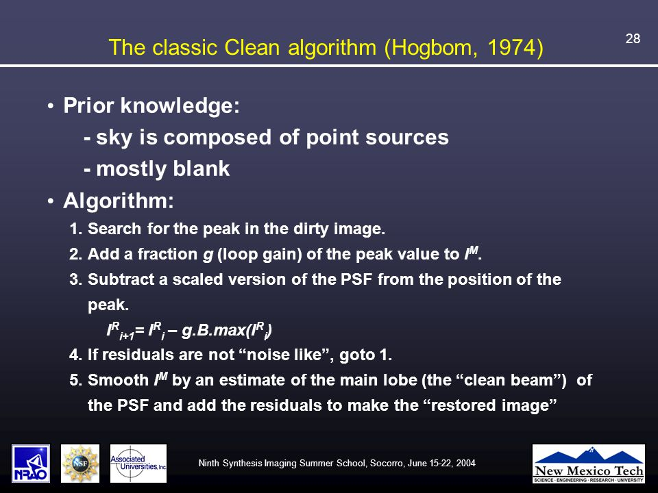 Ninth Synthesis Imaging Summer School, Socorro, June 15-22, 2004 28 The classic Clean algorithm (Hogbom, 1974) Prior knowledge: - sky is composed of point sources - mostly blank Algorithm: 1.