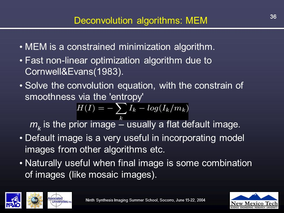 Ninth Synthesis Imaging Summer School, Socorro, June 15-22, 2004 36 Deconvolution algorithms: MEM MEM is a constrained minimization algorithm.