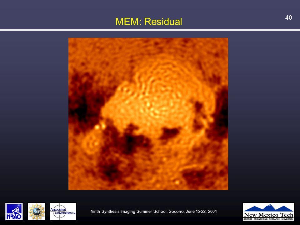 Ninth Synthesis Imaging Summer School, Socorro, June 15-22, 2004 40 MEM: Residual