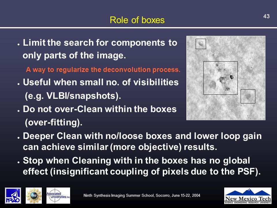 Ninth Synthesis Imaging Summer School, Socorro, June 15-22, 2004 43 Role of boxes ● Limit the search for components to only parts of the image.
