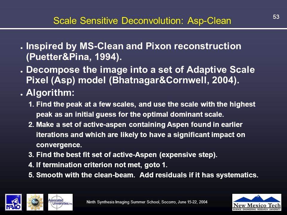 Ninth Synthesis Imaging Summer School, Socorro, June 15-22, 2004 53 Scale Sensitive Deconvolution: Asp-Clean ● Inspired by MS-Clean and Pixon reconstruction (Puetter&Pina, 1994).