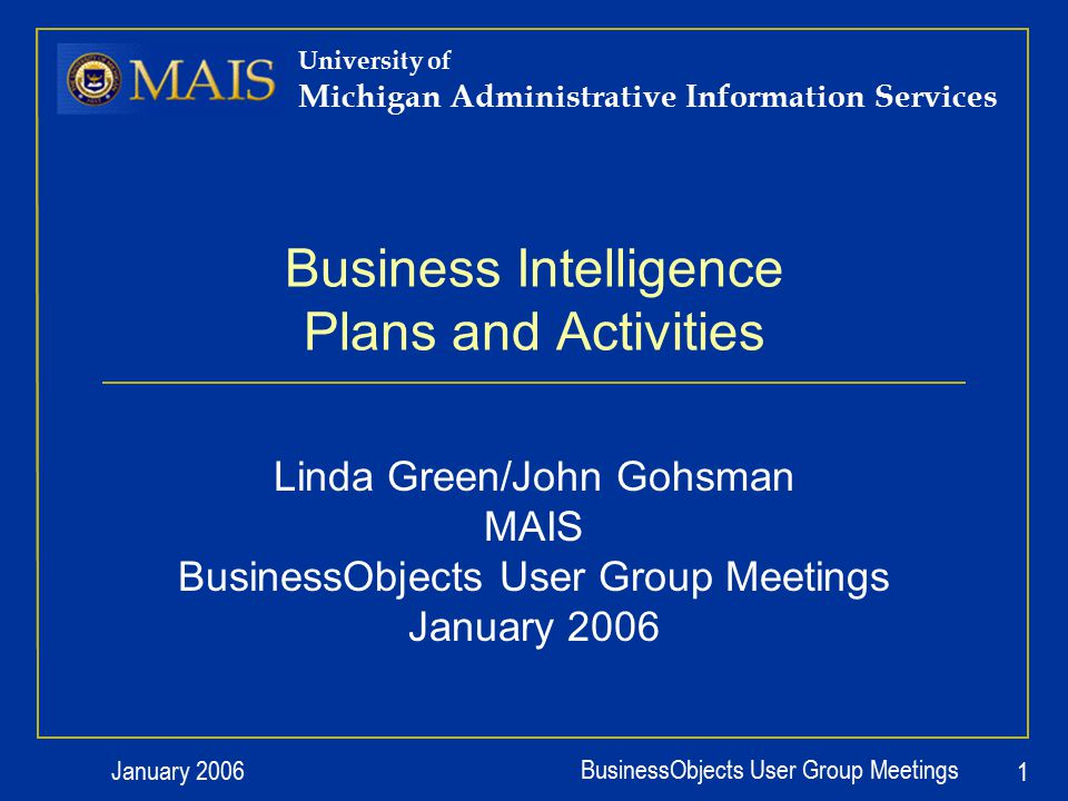 January 2006 BusinessObjects User Group Meetings 1 University of Michigan Administrative Information Services Business Intelligence Plans and Activities Linda Green/John Gohsman MAIS BusinessObjects User Group Meetings January 2006