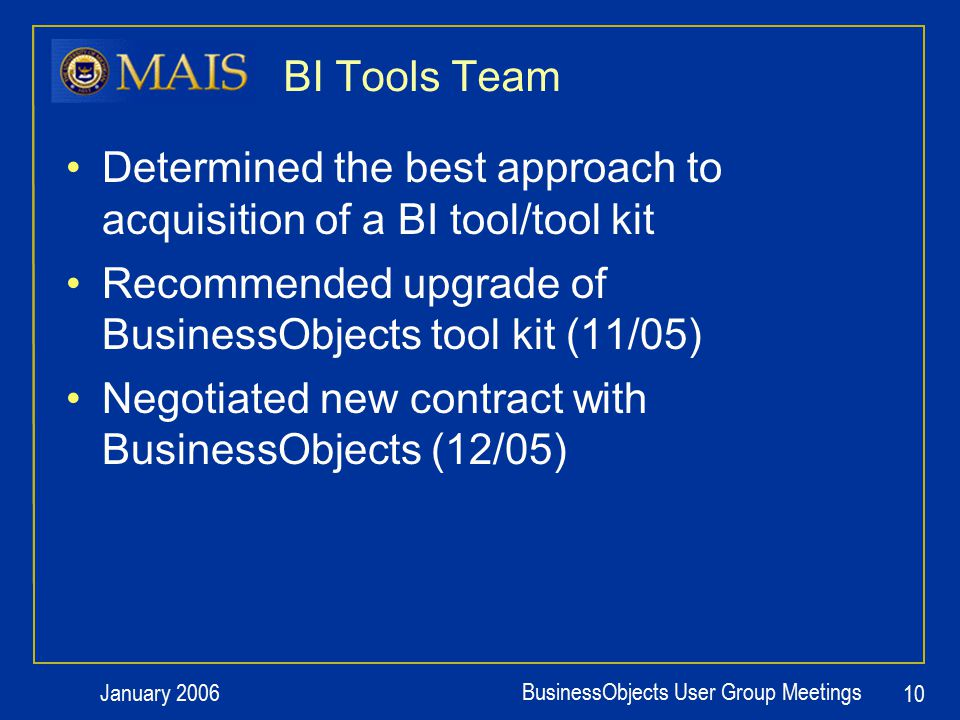 January 2006 BusinessObjects User Group Meetings 10 BI Tools Team Determined the best approach to acquisition of a BI tool/tool kit Recommended upgrade of BusinessObjects tool kit (11/05) Negotiated new contract with BusinessObjects (12/05)