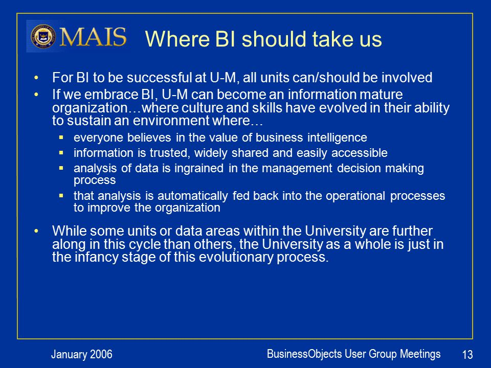 January 2006 BusinessObjects User Group Meetings 13 Where BI should take us For BI to be successful at U-M, all units can/should be involved If we embrace BI, U-M can become an information mature organization…where culture and skills have evolved in their ability to sustain an environment where…  everyone believes in the value of business intelligence  information is trusted, widely shared and easily accessible  analysis of data is ingrained in the management decision making process  that analysis is automatically fed back into the operational processes to improve the organization While some units or data areas within the University are further along in this cycle than others, the University as a whole is just in the infancy stage of this evolutionary process.