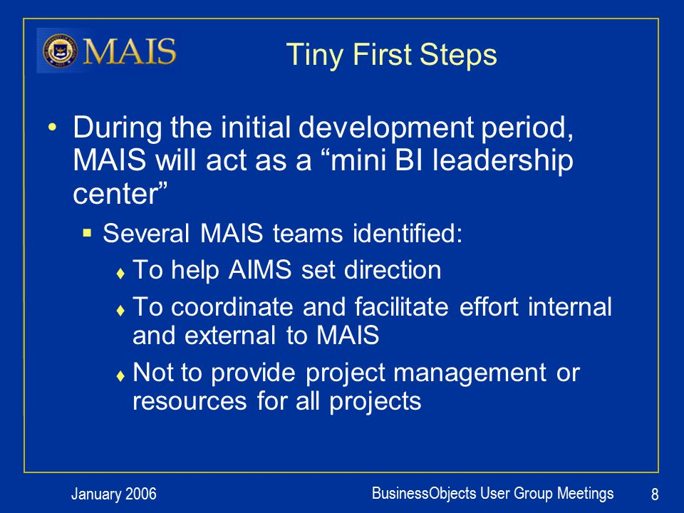 January 2006 BusinessObjects User Group Meetings 9 Concurrent Efforts in MAIS Initial MAIS BI Activities & Teams  Educate and increase awareness 1.