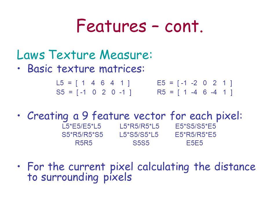 Features – cont. Laws Texture Measure: Basic texture matrices: L5 = [ 1 4 6 4 1 ] E5 = [ -1 -2 0 2 1 ] S5 = [ -1 0 2 0 -1 ]R5 = [ 1 -4 6 -4 1 ] Creati