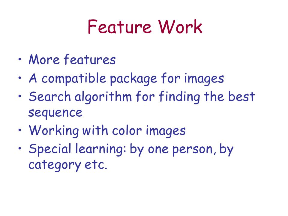 Feature Work More features A compatible package for images Search algorithm for finding the best sequence Working with color images Special learning: by one person, by category etc.