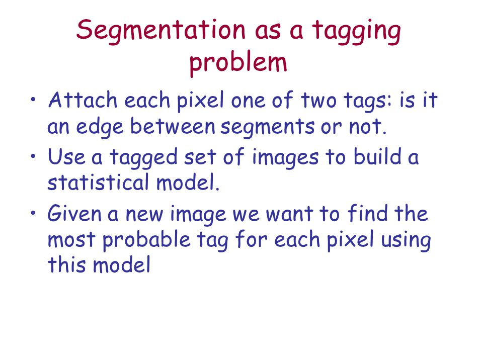 Segmentation as a tagging problem Attach each pixel one of two tags: is it an edge between segments or not.