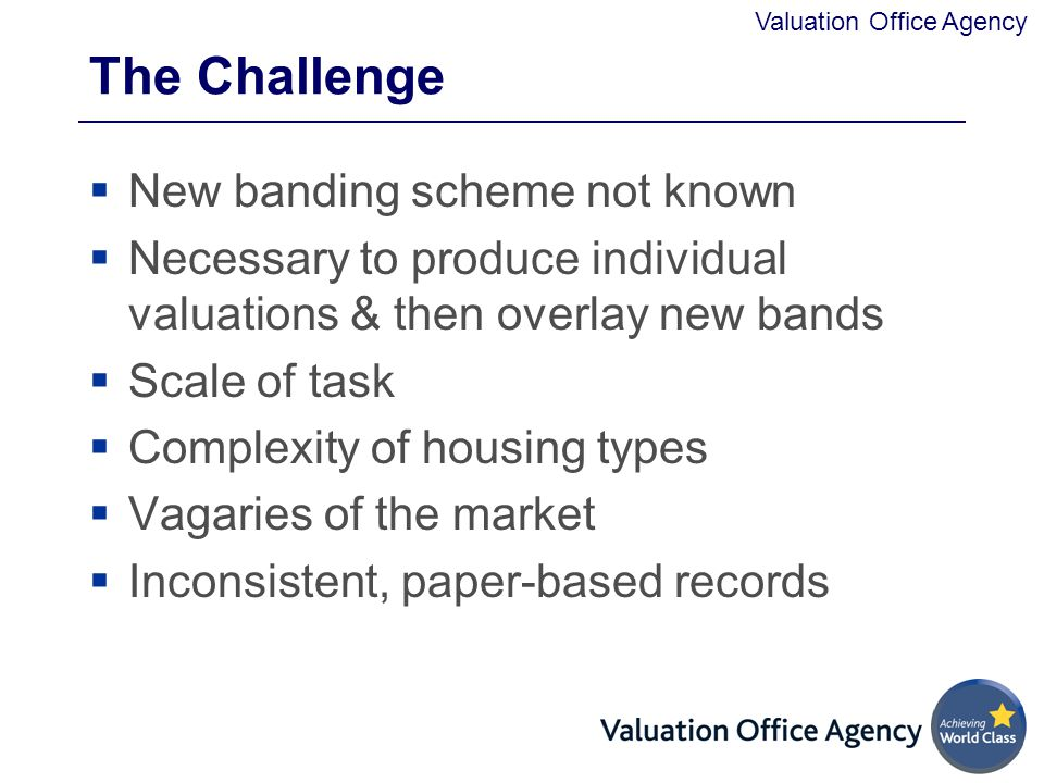 Valuation Office Agency The Challenge  New banding scheme not known  Necessary to produce individual valuations & then overlay new bands  Scale of task  Complexity of housing types  Vagaries of the market  Inconsistent, paper-based records